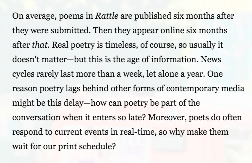 Text: On average, poems in Rattle are published six months after they were submitted. Then they appear online six months after that. Real poetry is timeless, of course, so usually it doesn't matter—but this is the age of information. News cycles rarely last more than a week, let alone a year. One reason poetry lags behind other forms of contemporary media might be this delay—how can poetry be part of the conversation when it enters so late? Moreover, poets do often respond to current events in real-time, so why make them wait for our print schedule?