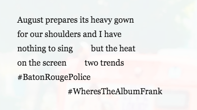 Text reads: August prepare its heavy gown, four our shoulders and I have, nothing to sing, but the heat, on the screen, two trends, #Baton Rouge Police, # Wheres the album frank