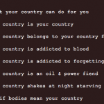 """cut-off text on a brown background that reads """"your country can do for you, country is your country, country belongs to your country, country is addicted to blood, country is addicted to forgetting, country is an oil & power fiend, country shakes at night starving, if bodies mean your country"""""""