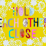 Image that says Hold Each Other Close in bright colors