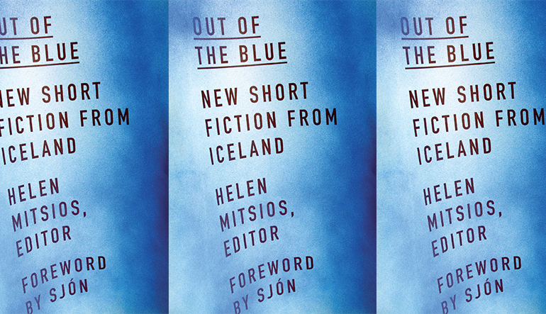 """Blue book cover for """"Out of the Blue"""" with additional text reading """"New Short Fiction from Iceland,"""" """"Helen Mitsios, Editor,"""" and """"Foreword by Sjón."""""""