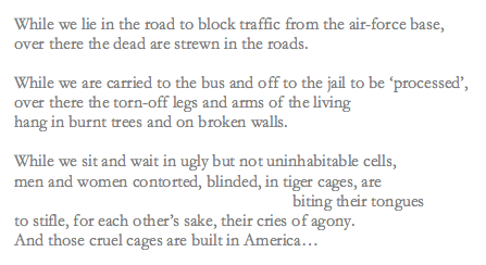 "Levertov's poem reads: ""While we lie in the road to block traffic from the air-force base, / over there the dead are strewn in the roads. / While we are carried to the bus and off to jail to be 'processed', / over there the torn-off legs and arms of the living / hang in burnt trees and on broken walls. / While we sit and wait in ugly but not uninhabitable cells, / men and women contorted, blinded, in tiger cages, are / biting their tongues / to stifle, for each other's sake, their cries of agony. / And those cruel cages are built in America..."""
