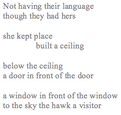"image is Magi's poem which reads: ""Not having their language / though they had hers / she kept place / built a ceiling / below the ceiling / a door in front of the door / a window in front of a window / to the sky the hawk a visitor"""