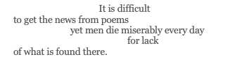 lines from William Carlos Williams' poem Asphodel, that Greeny Flower which read: It is difficult // to get the news from poems // yet men die miserably every day // for lack // of what is found there.