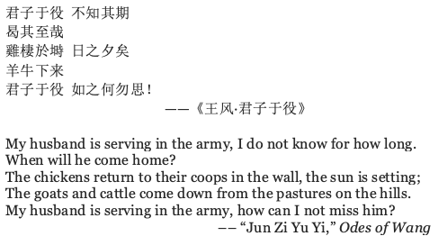 "image contains the poem referenced by the writer preceded by Chinese characters, the poem, in the author's English translation reads: My husband is serving in the army, I do not know for how long. When will he come home? The chickens return to their coops in the wall, the sun is setting; The goats and cattle come down from the pastures on the hills. My husband is serving in the army, how can I not miss him? –– ""Jun Zi Yu Yi,"" Odes of Wang"