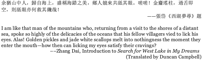 image contains the poem referenced by the writer preceded by Chinese characters, the poem, in Duncan Campbell's translation reads: I am like that man of the mountains who, returning from a visit to the shores of a distant sea, spoke so highly of the delicacies of the oceans that his fellow villagers vied to lick his eyes. Alas! Golden pickles and jade white scallops melt into nothingness the moment they enter the mouth—how then can licking my eyes satisfy their cravings? ––Zhang Dai, Introduction to Search for West Lake in My Dreams (Translated by Duncan Campbell)