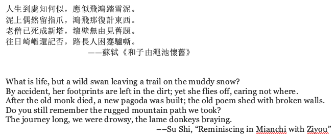 "poem referenced by the author, which reads: What is life, but a wild swan leaving a trail on the muddy snow? By accident, her footprints are left in the dirt; yet she flies off, caring not where. After the old monk died, a new pagoda was built; the old poem shed with broken walls. Do you still remember the rugged mountain path we took? The journey long, we were drowsy, the lame donkeys braying. ––Su Shi, ""Reminiscing in Mianchi with Ziyou"""