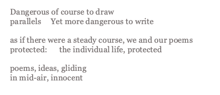 Rich's poem Then or Now which reads: Dangerous of course to draw parallels Yet more dangerous to write as if there were a steady course, we and our poems protected: the individual life, protected poems, ideas, gliding in mid-air, innocent
