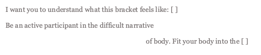"""excerpt of poem """"III"""" that reads: I want you to understand what this bracket feels like: [ ] Be an active participant in the difficult narrative of body. Fit your body into the [ ]"""