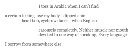 """image containing the text of the poem which reads: """"I toss in Arabic when I can't find a certain feeling, use my body—dipped chin, head bob, eyebrow dance—when English carousels completely. Neither muscle nor mouth devoted to one way of speaking. Every language I borrow from somewhere else."""""""