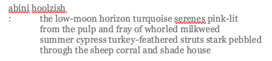 """poem, text reads: """"abíní hoolzish :the low-moon horizon turquoise serenes pink-lit from the pulp and fray of whorled milkweed summer cypress turkey-feathered struts stark pebbled through the sheep corral and shade house"""""""