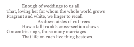 poem that reads: Enough of weddings to us all That, loving her for whom the whole world grows Fragrant and white, we linger to recall As down aisles of cut trees How a tall trunk's cross-section shows Concentric rings, those many marriages  That life on each live thing bestows.